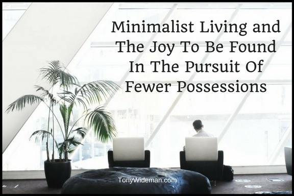 Minimalist Living and The Joy To Be Found In The Pursuit Of Fewer Possessions