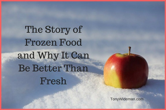The Story of Frozen Food and Why It Can Be Better Than Fresh
