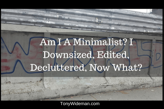 I Am A Minimalist, I Downsized, Edited, Decluttered, Now What?