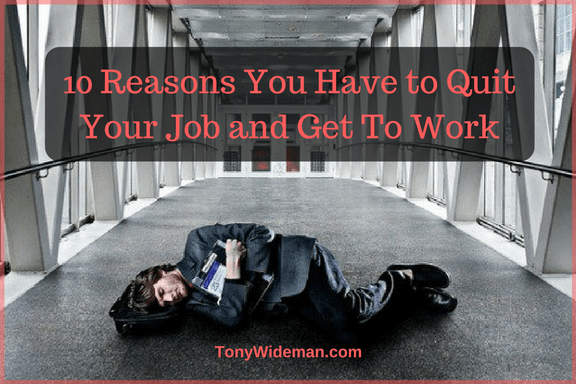 10 Reasons You Have to Quit Your Job and Get To Work
