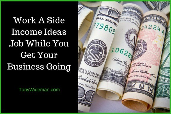 Work A Side Income Ideas Job While You Get Your Business Going
