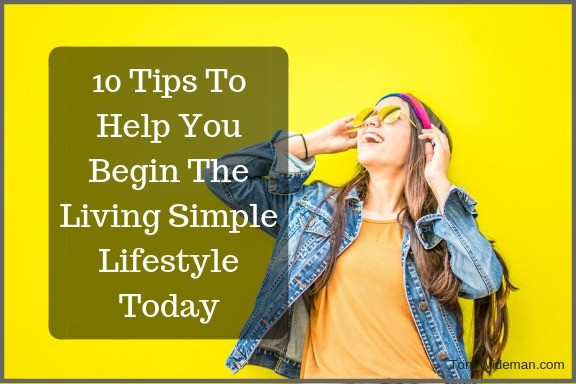 10 Tips To Help You Begin The Living Simple Lifestyle Today