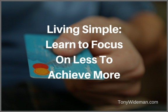 Living Simple: Learn to Focus On Less To Achieve More