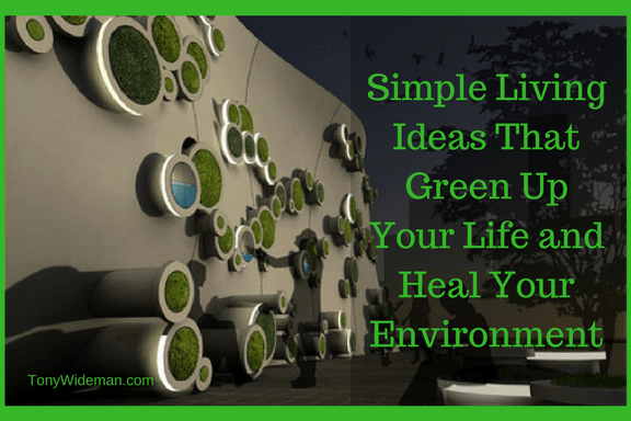 Simple Living Ideas That Green Up Your Life and Heal Your Environment