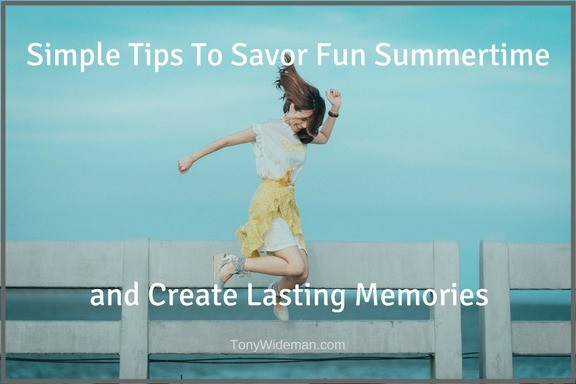 Simple Tips To Savor Fun Summertime and Create Lasting Memories