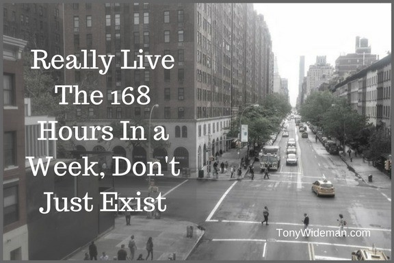 Really Live The 168 Hours In a Week, Don't Just Exist