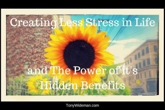 Creating Less Stress in Life and The Power of it's Hidden Benefits
