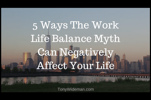 5 Ways The Work Life Balance Myth Can Negatively Affect Your Life