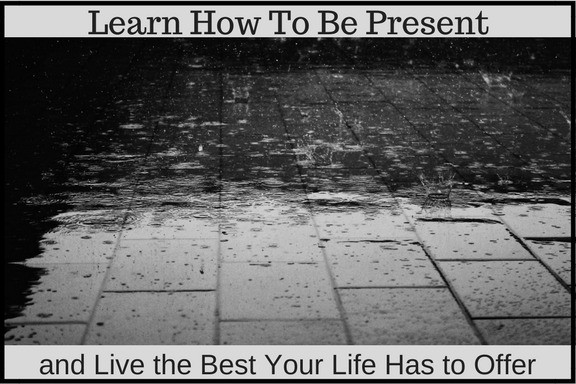 Learn How To Be Present and Live the Best Your Life Has to Offer