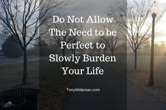 Do Not Allow The Need to be Perfect to Slowly Burden Your Life