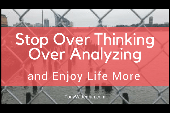Stop Over Thinking Over Analyzing and Enjoy Life More