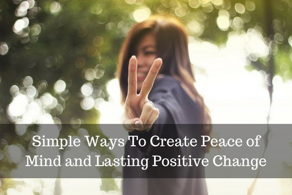 Simple Ways To Create Peace of Mind and Lasting Positive Change