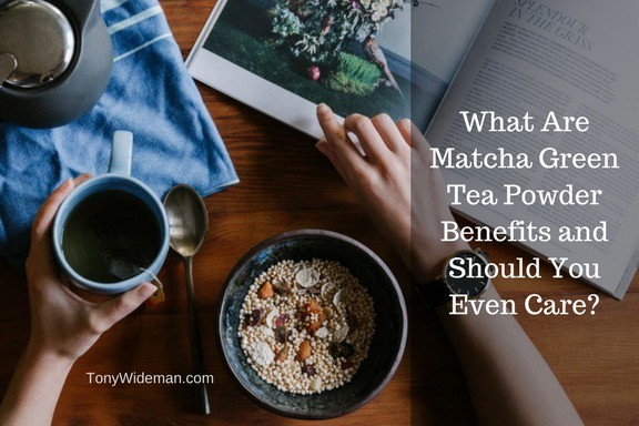 What Are Matcha Green Tea Powder Benefits and Should You Even Care?