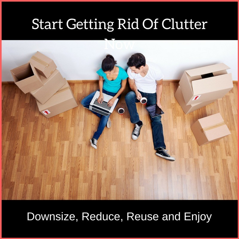 Start Getting Rid Of Clutter Now, Downsize, Reduce, Reuse and Enjoy