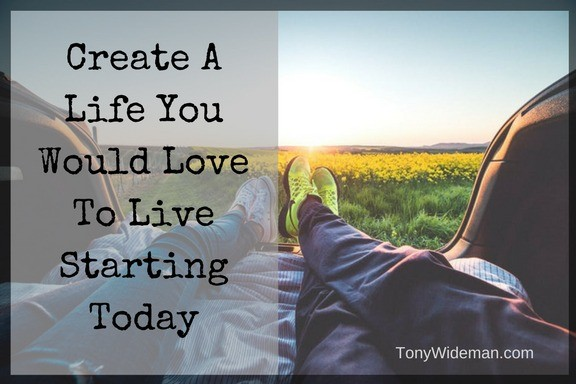 Create A Life You Would Love To Live Starting Today