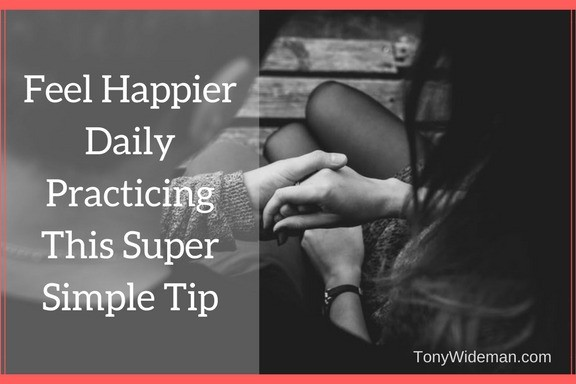 Feel Happier Daily Practicing This Super Simple Tip