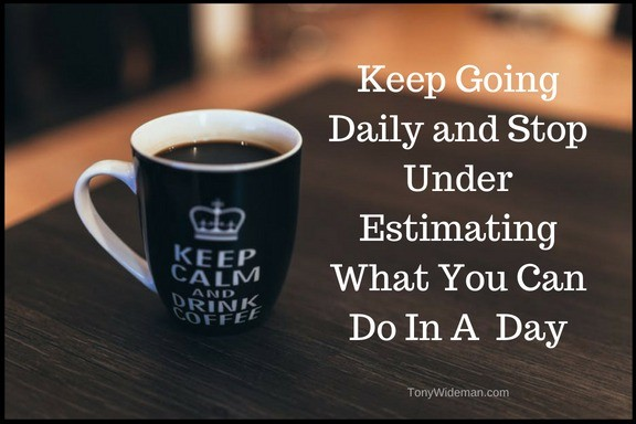 Keep Going Daily and Stop Under Estimating What You Can Do In A  Day