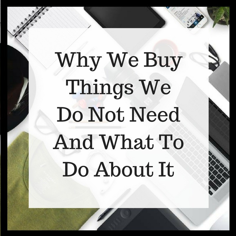 Why We Buy Things We Do Not Need And What To Do About It