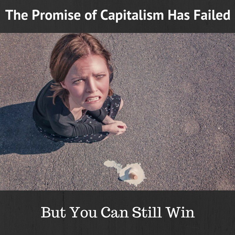 The Promise of Capitalism Has Failed But You Can Still Win