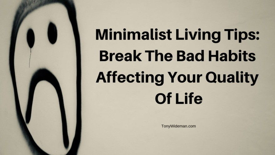Minimalist Living Tips: Break The Bad Habits Affecting Your Quality Of Life