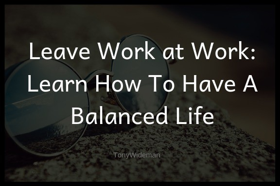 Leave Work at Work: Learn How To Have A Balanced Life