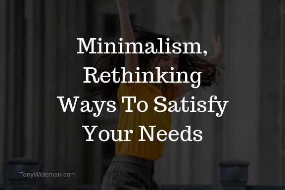 Minimalism, Rethinking Ways To Satisfy Your Needs