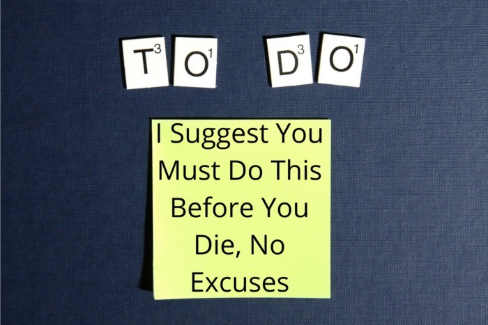 I Suggest You Must Do This Before You Die, No Excuses